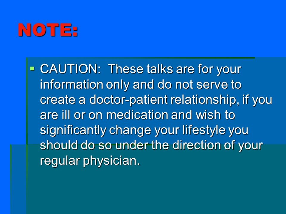 NOTE:  CAUTION: These talks are for your information only and do not serve to create a doctor-patient relationship, if you are ill or on medication and wish to significantly change your lifestyle you should do so under the direction of your regular physician.