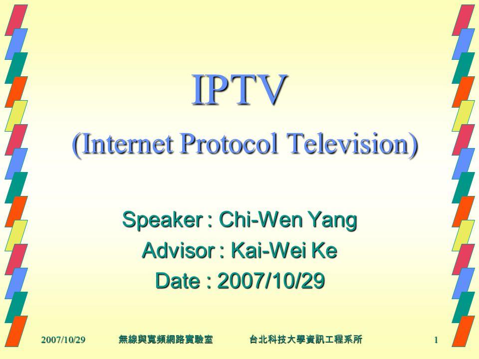 2007/10/29 無線與寬頻網路實驗室 台北科技大學資訊工程系所 1 IPTV (Internet Protocol Television) Speaker : Chi-Wen Yang Advisor : Kai-Wei Ke Date : 2007/10/29