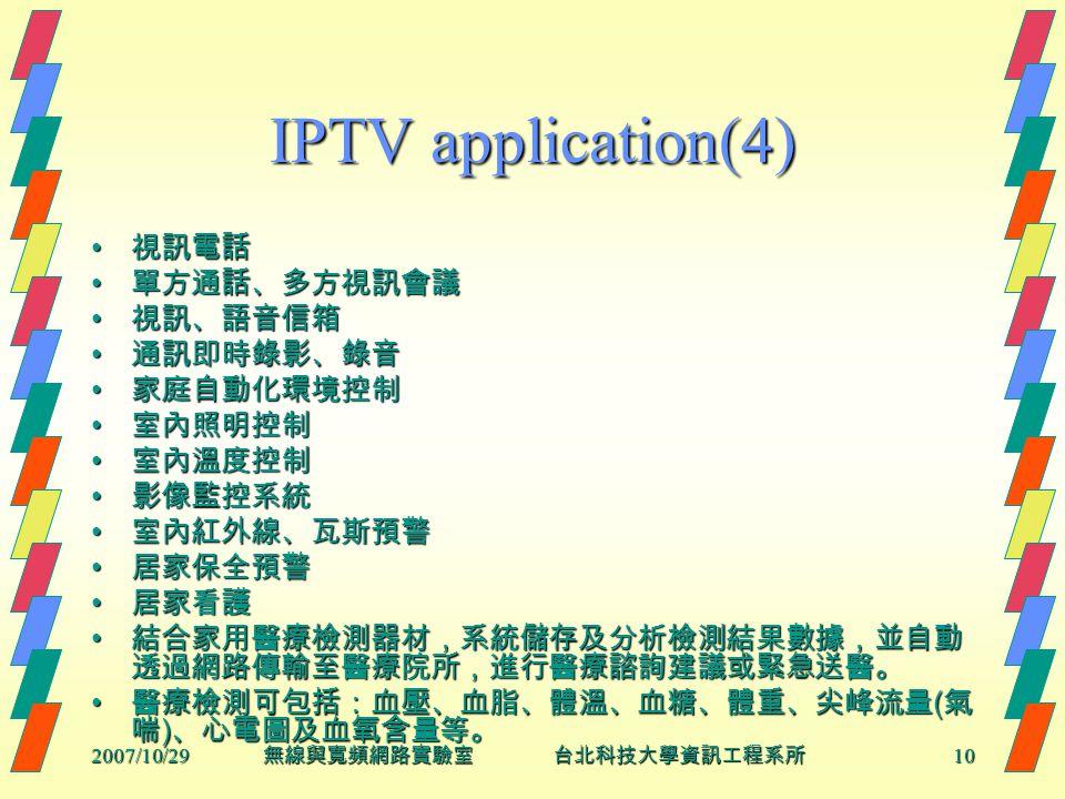 2007/10/2910 無線與寬頻網路實驗室 台北科技大學資訊工程系所 IPTV application(4) 視訊電話 視訊電話 單方通話、多方視訊會議 單方通話、多方視訊會議 視訊、語音信箱 視訊、語音信箱 通訊即時錄影、錄音 通訊即時錄影、錄音 家庭自動化環境控制 家庭自動化環境控制 室內照