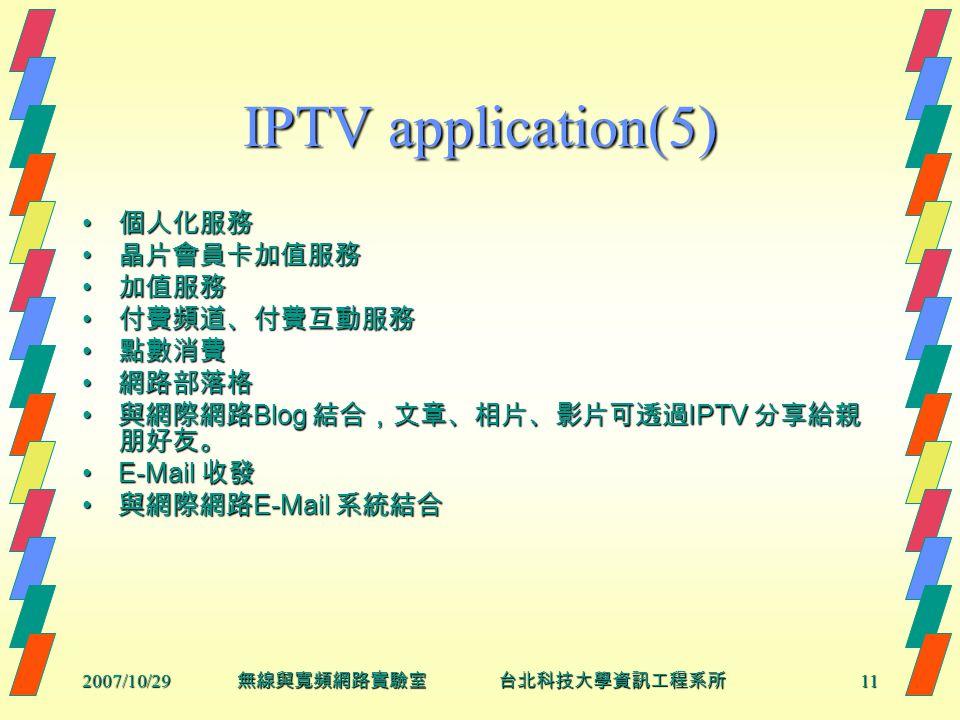 2007/10/2911 無線與寬頻網路實驗室 台北科技大學資訊工程系所 IPTV application(5) 個人化服務 個人化服務 晶片會員卡加值服務 晶片會員卡加值服務 加值服務 加值服務 付費頻道、付費互動服務 付費頻道、付費互動服務 點數消費 點數消費 網路部落格 網路部落格 與網際網路 Blog 結合,文章、相片、影片可透過 IPTV 分享給親 朋好友。 與網際網路 Blog 結合,文章、相片、影片可透過 IPTV 分享給親 朋好友。 E-Mail 收發E-Mail 收發 與網際網路 E-Mail 系統結合 與網際網路 E-Mail 系統結合