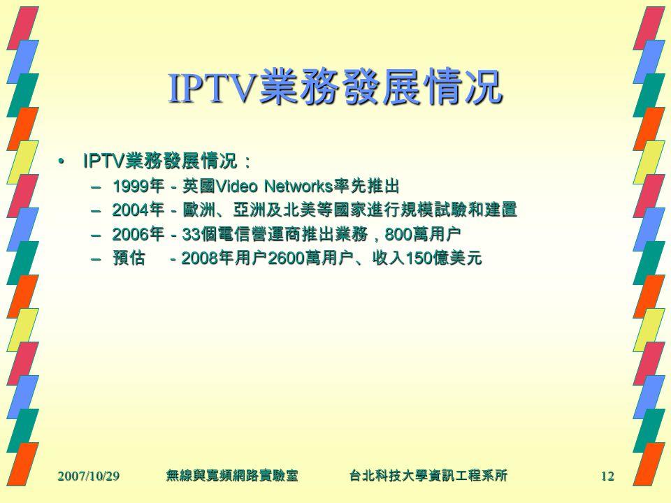 2007/10/2912 無線與寬頻網路實驗室 台北科技大學資訊工程系所 IPTV 業務發展情况 IPTV 業務發展情况:IPTV 業務發展情况: –1999 年-英國 Video Networks 率先推出 –2004 年-歐洲、亞洲及北美等國家進行規模試驗和建置 –2006 年- 33 個電信營運商推出業務, 800 萬用户 – 預估 - 2008 年用户 2600 萬用户、收入 150 億美元