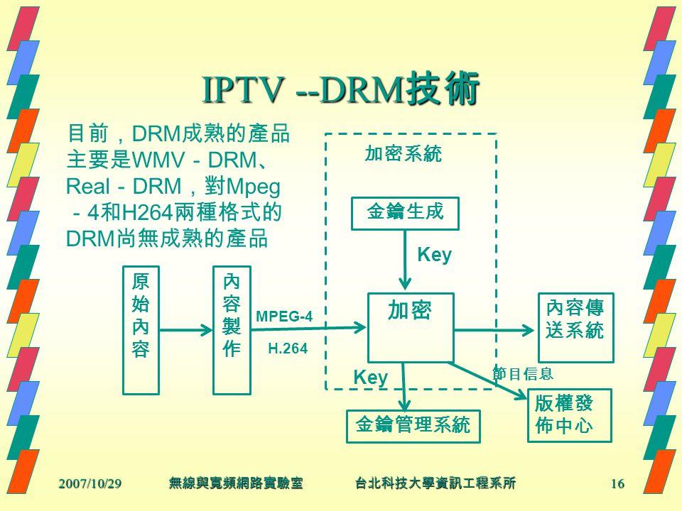 2007/10/2916 無線與寬頻網路實驗室 台北科技大學資訊工程系所 IPTV --DRM 技術 原始內容原始內容 內容製作內容製作 金鑰管理系統 金鑰生成 加密 加密系統 內容傳 送系統 版權發 佈中心 Key H.264 MPEG-4 Key 節目信息 目前, DRM 成熟的產品 主要是 WMV - DRM 、 Real - DRM ,對 Mpeg - 4 和 H264 兩種格式的 DRM 尚無成熟的產品