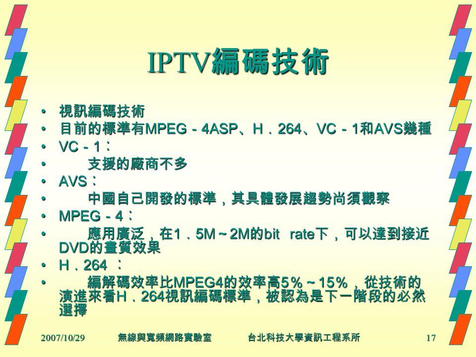 2007/10/2917 無線與寬頻網路實驗室 台北科技大學資訊工程系所 IPTV 編碼技術 視訊編碼技術 視訊編碼技術 目前的標準有 MPEG - 4ASP 、 H . 264 、 VC - 1 和 AVS 幾種 目前的標準有 MPEG - 4ASP 、 H . 264 、 VC - 1 和 AVS 幾種 VC - 1 ︰VC - 1 ︰ 支援的廠商不多 支援的廠商不多 AVS ︰AVS ︰ 中國自己開發的標準,其具體發展趨勢尚須觀察 中國自己開發的標準,其具體發展趨勢尚須觀察 MPEG - 4 ︰MPEG - 4 ︰ 應用廣泛,在 1 . 5M ~ 2M 的 bit rate 下,可以達到接近 DVD 的畫質效果 應用廣泛,在 1 . 5M ~ 2M 的 bit rate 下,可以達到接近 DVD 的畫質效果 H . 264 ︰H . 264 ︰ 編解碼效率比 MPEG4 的效率高 5 %~ 15 %,從技術的 演進來看 H . 264 視訊編碼標準,被認為是下一階段的必然 選擇 編解碼效率比 MPEG4 的效率高 5 %~ 15 %,從技術的 演進來看 H . 264 視訊編碼標準,被認為是下一階段的必然 選擇