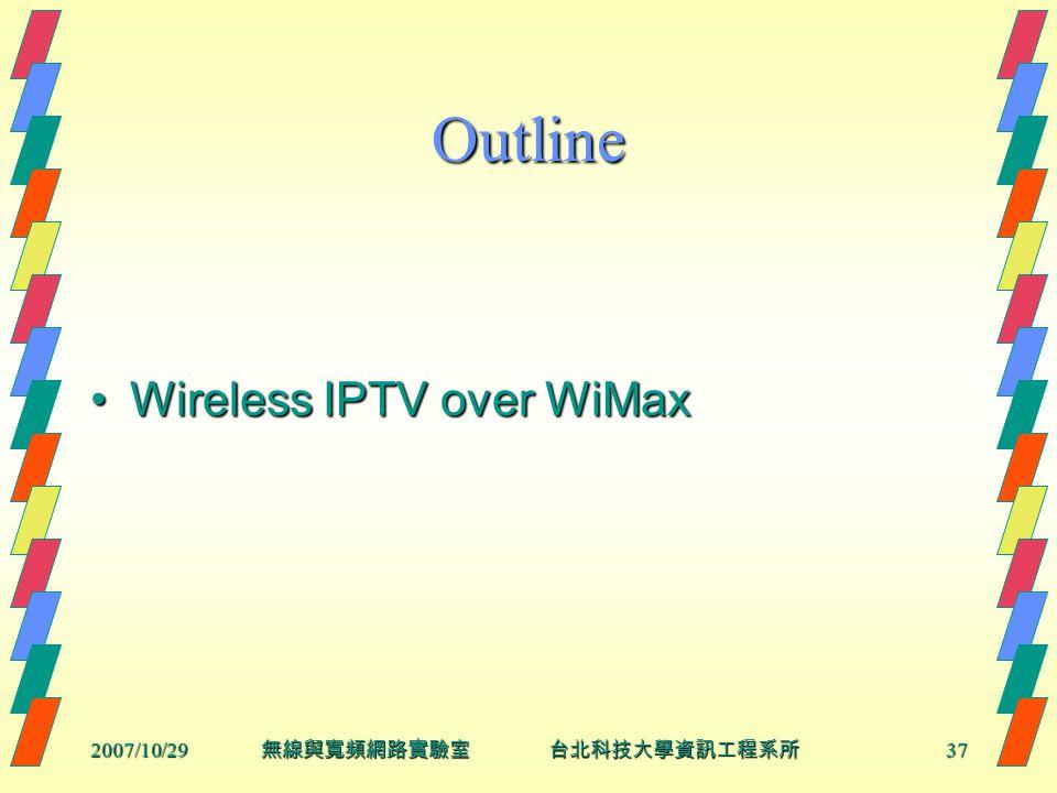 2007/10/2937 無線與寬頻網路實驗室 台北科技大學資訊工程系所 Outline Wireless IPTV over WiMaxWireless IPTV over WiMax