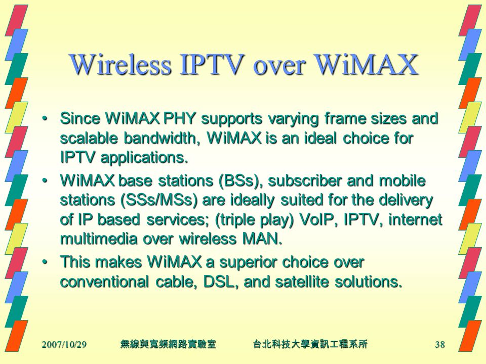 2007/10/2938 無線與寬頻網路實驗室 台北科技大學資訊工程系所 Wireless IPTV over WiMAX Since WiMAX PHY supports varying frame sizes and scalable bandwidth, WiMAX is an ideal choice for IPTV applications.Since WiMAX PHY supports varying frame sizes and scalable bandwidth, WiMAX is an ideal choice for IPTV applications.