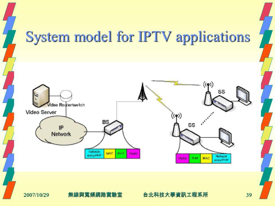 2007/10/2939 無線與寬頻網路實驗室 台北科技大學資訊工程系所 System model for IPTV applications
