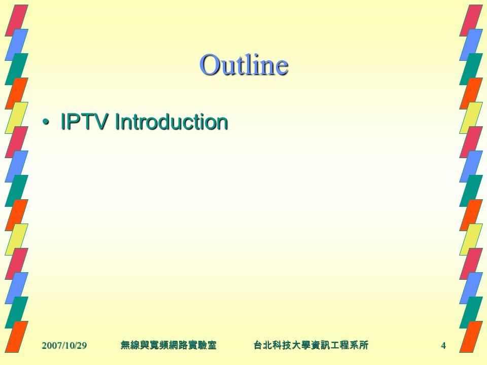 2007/10/294 無線與寬頻網路實驗室 台北科技大學資訊工程系所 Outline IPTV IntroductionIPTV Introduction