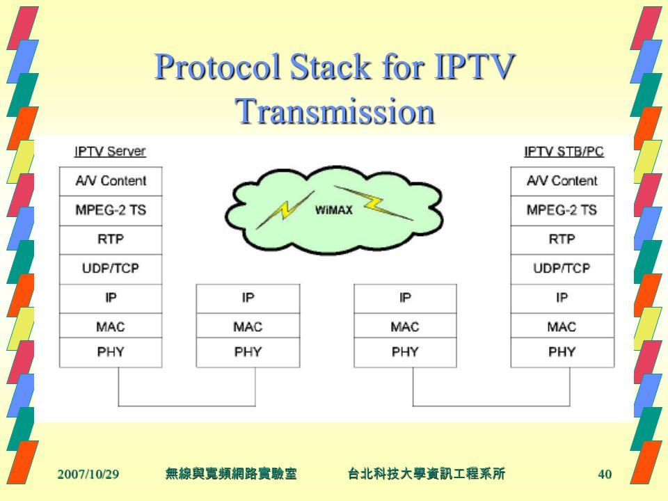 2007/10/2940 無線與寬頻網路實驗室 台北科技大學資訊工程系所 Protocol Stack for IPTV Transmission