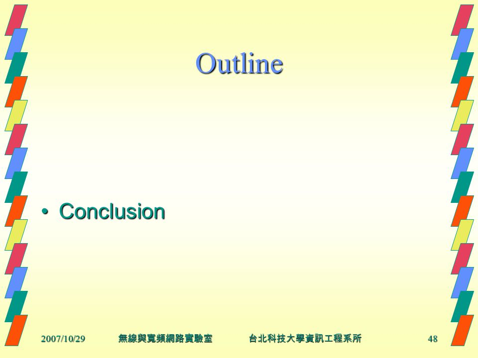 2007/10/2948 無線與寬頻網路實驗室 台北科技大學資訊工程系所 Outline ConclusionConclusion