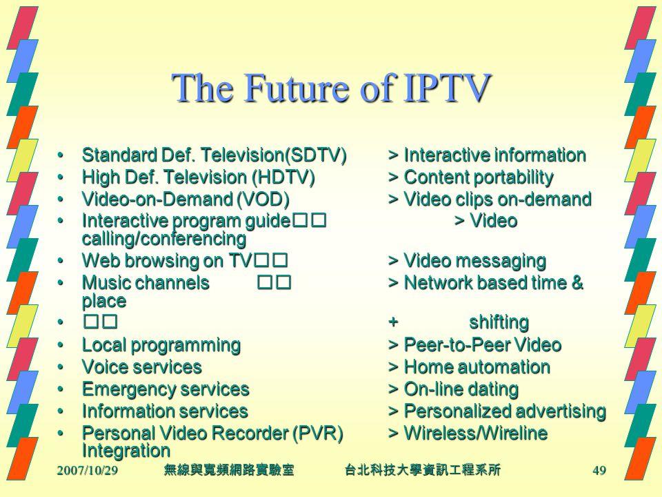 2007/10/2949 無線與寬頻網路實驗室 台北科技大學資訊工程系所 The Future of IPTV Standard Def. Television(SDTV)> Interactive informationStandard Def. Television(SDTV)> Interac
