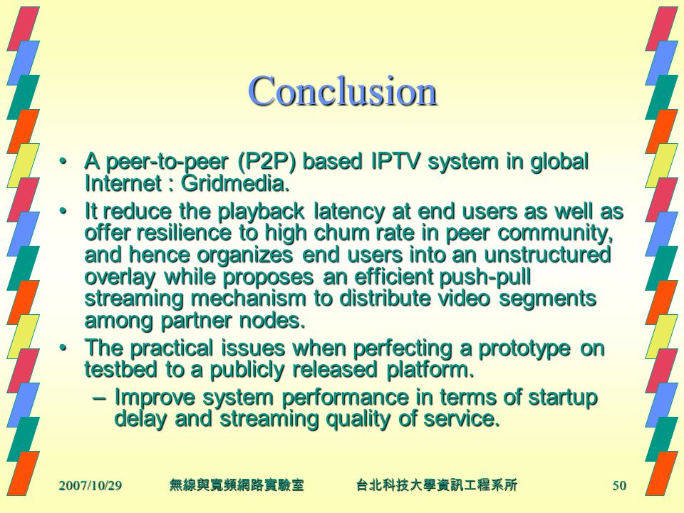 2007/10/2950 無線與寬頻網路實驗室 台北科技大學資訊工程系所 Conclusion A peer-to-peer (P2P) based IPTV system in global Internet : Gridmedia.A peer-to-peer (P2P) based IPTV system in global Internet : Gridmedia.