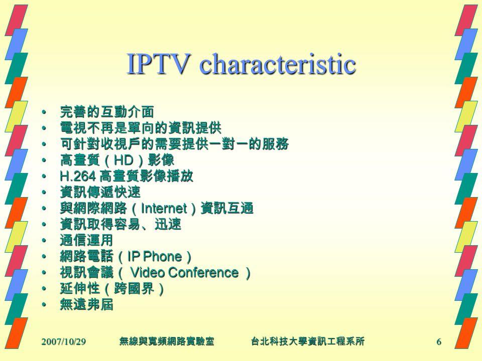 2007/10/296 無線與寬頻網路實驗室 台北科技大學資訊工程系所 IPTV characteristic 完善的互動介面 完善的互動介面 電視不再是單向的資訊提供 電視不再是單向的資訊提供 可針對收視戶的需要提供一對一的服務 可針對收視戶的需要提供一對一的服務 高畫質( HD )影像 高畫質( HD )影像 H.264 高畫質影像播放H.264 高畫質影像播放 資訊傳遞快速 資訊傳遞快速 與網際網路( Internet )資訊互通 與網際網路( Internet )資訊互通 資訊取得容易、迅速 資訊取得容易、迅速 通信運用 通信運用 網路電話( IP Phone ) 網路電話( IP Phone ) 視訊會議( Video Conference ) 視訊會議( Video Conference ) 延伸性(跨國界) 延伸性(跨國界) 無遠弗屆 無遠弗屆