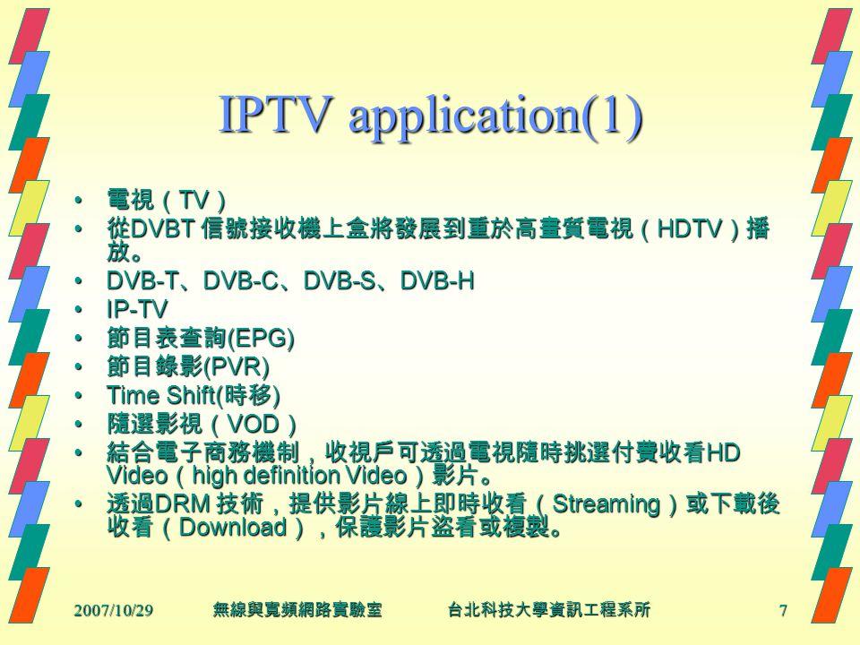 2007/10/297 無線與寬頻網路實驗室 台北科技大學資訊工程系所 IPTV application(1) 電視( TV ) 電視( TV ) 從 DVBT 信號接收機上盒將發展到重於高畫質電視( HDTV )播 放。 從 DVBT 信號接收機上盒將發展到重於高畫質電視( HDTV )播 放。 DVB-T 、 DVB-C 、 DVB-S 、 DVB-HDVB-T 、 DVB-C 、 DVB-S 、 DVB-H IP-TVIP-TV 節目表查詢 (EPG) 節目表查詢 (EPG) 節目錄影 (PVR) 節目錄影 (PVR) Time Shift( 時移 )Time Shift( 時移 ) 隨選影視( VOD ) 隨選影視( VOD ) 結合電子商務機制,收視戶可透過電視隨時挑選付費收看 HD Video ( high definition Video )影片。 結合電子商務機制,收視戶可透過電視隨時挑選付費收看 HD Video ( high definition Video )影片。 透過 DRM 技術,提供影片線上即時收看( Streaming )或下載後 收看( Download ),保護影片盜看或複製。 透過 DRM 技術,提供影片線上即時收看( Streaming )或下載後 收看( Download ),保護影片盜看或複製。
