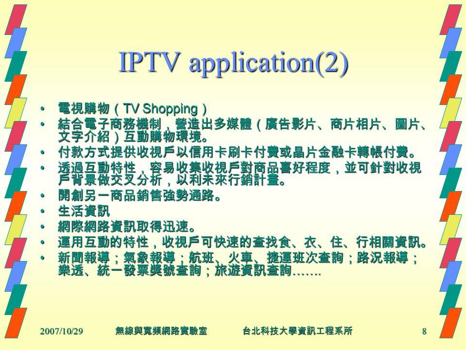 2007/10/298 無線與寬頻網路實驗室 台北科技大學資訊工程系所 IPTV application(2) 電視購物( TV Shopping ) 電視購物( TV Shopping ) 結合電子商務機制,營造出多媒體(廣告影片、商片相片、圖片、 文字介紹)互動購物環境。 結合電子商務機制,營造