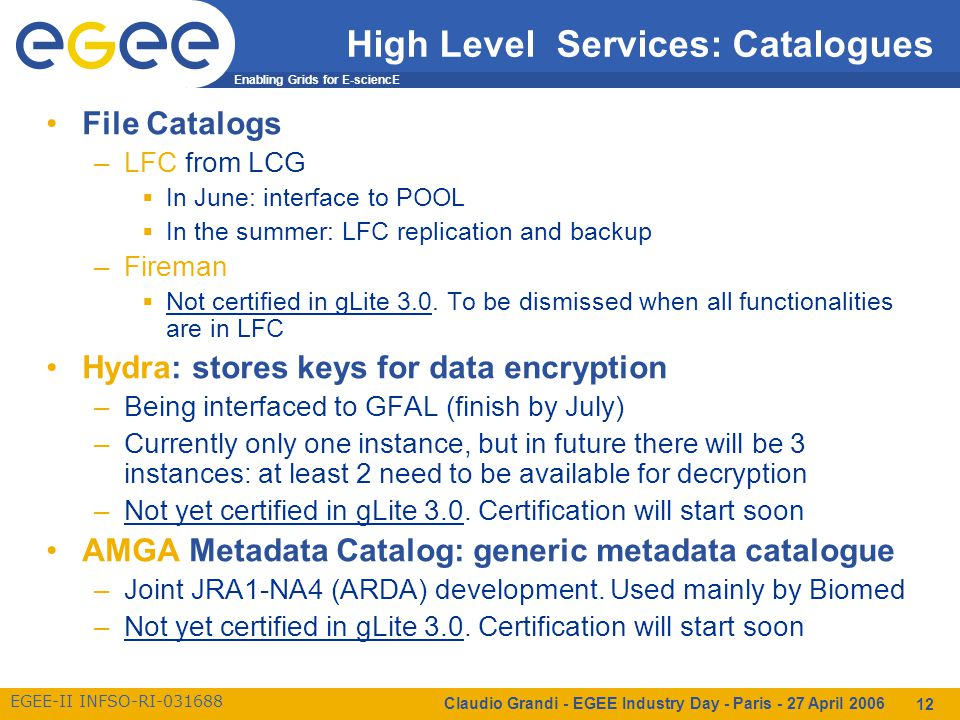 Enabling Grids for E-sciencE EGEE-II INFSO-RI-031688 Claudio Grandi - EGEE Industry Day - Paris - 27 April 2006 12 High Level Services: Catalogues File Catalogs –LFC from LCG  In June: interface to POOL  In the summer: LFC replication and backup –Fireman  Not certified in gLite 3.0.