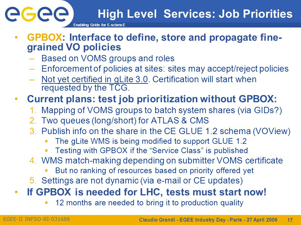 Enabling Grids for E-sciencE EGEE-II INFSO-RI-031688 Claudio Grandi - EGEE Industry Day - Paris - 27 April 2006 17 High Level Services: Job Priorities GPBOX: Interface to define, store and propagate fine- grained VO policies –Based on VOMS groups and roles –Enforcement of policies at sites: sites may accept/reject policies –Not yet certified in gLite 3.0.