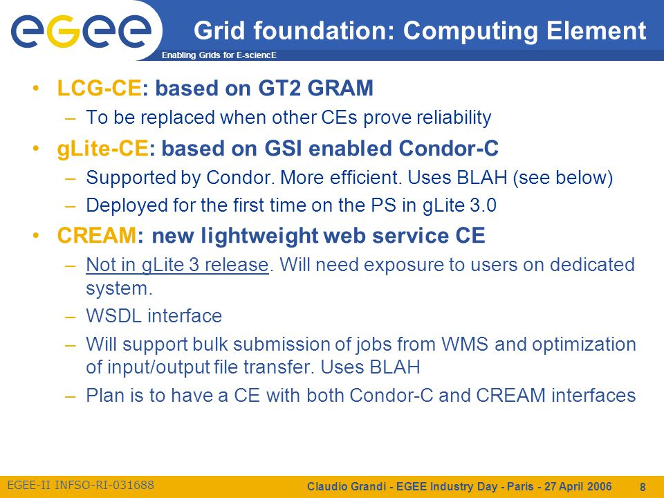 Enabling Grids for E-sciencE EGEE-II INFSO-RI-031688 Claudio Grandi - EGEE Industry Day - Paris - 27 April 2006 9 Grid foundation: Computing Element BLAH: interfaces the CE and the local batch system –May handle arbitrary information passing from CE to LRMS  patches to support this and logging for accounting being added now –Used by gLite-CE and CREAM CEMon: Web service to publish status of a computing resource to clients –Supports synchronous queries and asynchronous notification –Uses the same information (GIP) used by BDII –In gLite 3 CEMon will be available to the users but the baseline is that the WMS queries the bdII