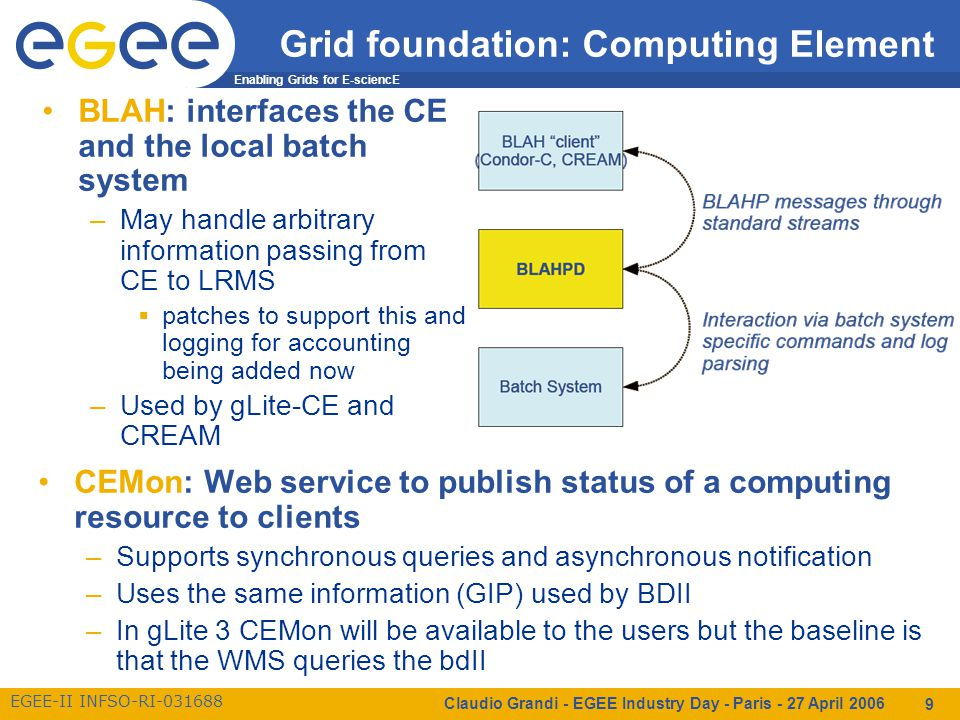 Enabling Grids for E-sciencE EGEE-II INFSO-RI-031688 Claudio Grandi - EGEE Industry Day - Paris - 27 April 2006 9 Grid foundation: Computing Element BLAH: interfaces the CE and the local batch system –May handle arbitrary information passing from CE to LRMS  patches to support this and logging for accounting being added now –Used by gLite-CE and CREAM CEMon: Web service to publish status of a computing resource to clients –Supports synchronous queries and asynchronous notification –Uses the same information (GIP) used by BDII –In gLite 3 CEMon will be available to the users but the baseline is that the WMS queries the bdII