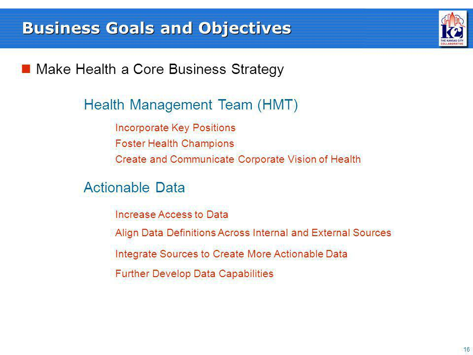 16 Business Goals and Objectives Make Health a Core Business Strategy Align Data Definitions Across Internal and External Sources Increase Access to Data Integrate Sources to Create More Actionable Data Further Develop Data Capabilities Health Management Team (HMT) Actionable Data Incorporate Key Positions Foster Health Champions Create and Communicate Corporate Vision of Health