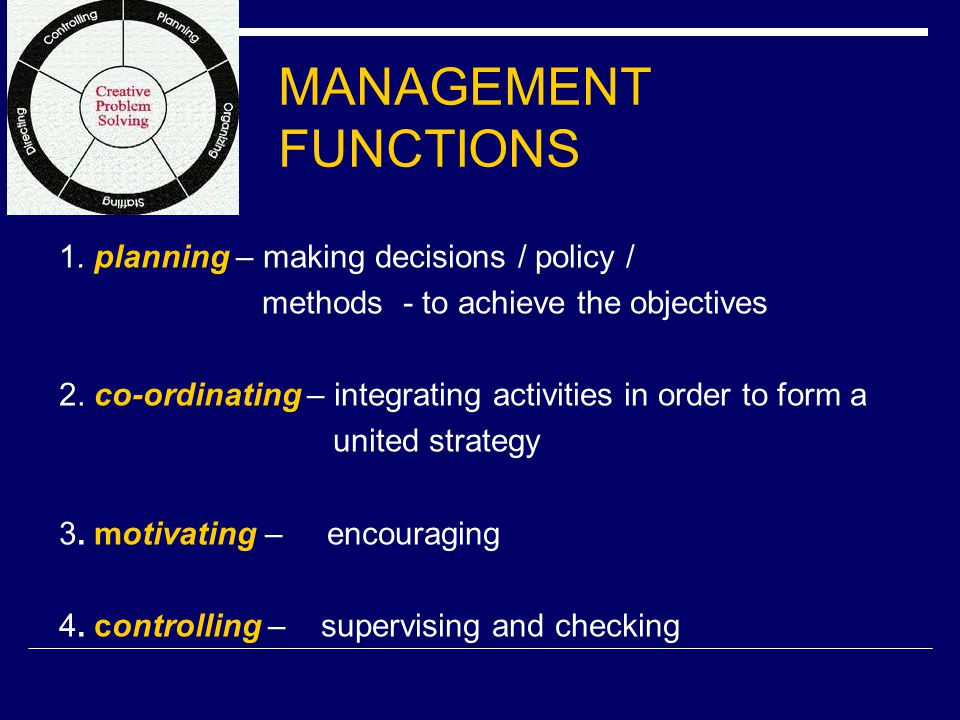 MANAGEMENT FUNCTIONS 1. planning – making decisions / policy / methods - to achieve the objectives 2. co-ordinating – integrating activities in order