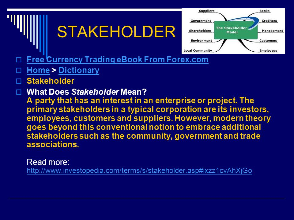 STAKEHOLDER  Free Currency Trading eBook From Forex.com Free Currency Trading eBook From Forex.com  Home > Dictionary HomeDictionary  Stakeholder  What Does Stakeholder Mean.
