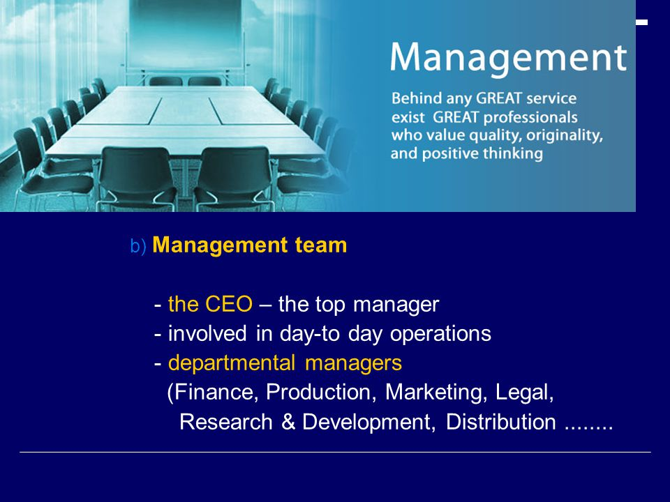 b) Management team - the CEO – the top manager - involved in day-to day operations - departmental managers (Finance, Production, Marketing, Legal, Research & Development, Distribution........