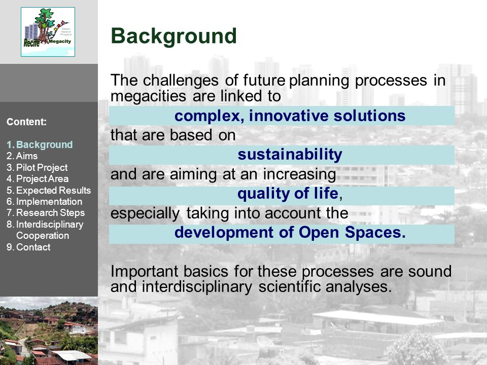 Project Aims Development of instruments for evaluation and preservation of Open Spaces, their benefits and functions within the scope of urban expansion and change (for the City of Recife) Open Spaces: Forest, Mangrove, Rivers, Parks, Agricultural Areas, Fallow Land,… Benefits: Protection of Water, Soil, Climate, Wasser-, Boden-, Klimaschutz, location for Settlement Functions: Use of Natural Resources, Touristic Use, Recreation,… Content: 1.Background 2.Aims 3.Pilot Project 4.Project Area 5.Expected Results 6.Implementation 7.Research Steps 8.Interdisciplinary Cooperation 9.Contact