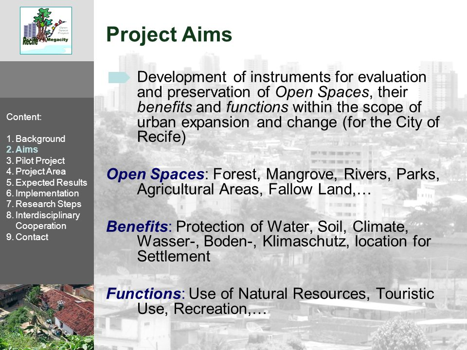 Project Aims Instruments to be created for the treatment of Open Spaces in emerging megacities in planning processes: Content: 1.Background 2.Aims 3.Pilot Project 4.Project Area 5.Expected Results 6.Implementation 7.Research Steps 8.Interdisciplinary Cooperation 9.Contact Development and application of ecological base planning strategies with guidelines for architectural and urban planning, socio-cultural conditions and economic demands