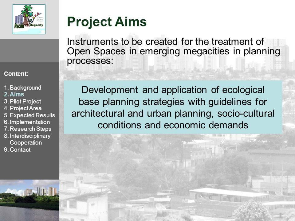 Expected Results of Pilot Project Content: 1.Background 2.Aims 3.Pilot Project 4.Project Area 5.Expected Results 6.Implementation 7.Research Steps 8.Interdisciplinary Cooperation 9.Contact Population acceptance, sustainability of the implemented changes and a realistic funding concept Validity analysis of collected and derived information regarding relevant factors Development of a planning tool based on the links between ecology, city planning and stakeholder interests Creation of different scenarios for ecological city planning Establishing a network of cooperating institutions and participating stakeholders; capacity building