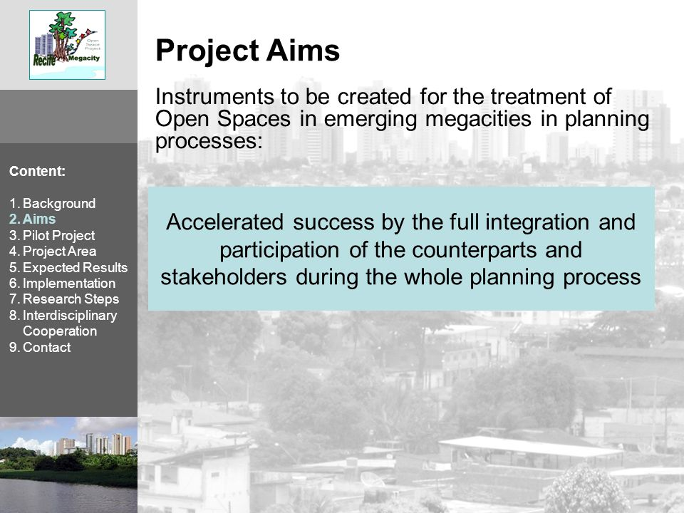 Content: 1.Background 2.Aims 3.Pilot Project 4.Project Area 5.Expected Results 6.Implementation 7.Research Steps 8.Interdisciplinary Cooperation 9.Contact Accelerated success by the full integration and participation of the counterparts and stakeholders during the whole planning process Instruments to be created for the treatment of Open Spaces in emerging megacities in planning processes: Project Aims