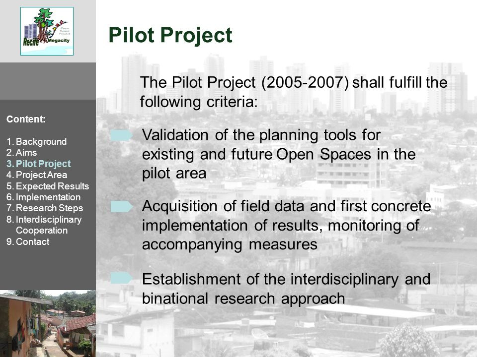 Pilot Project The Pilot Project (2005-2007) shall fulfill the following criteria: Content: 1.Background 2.Aims 3.Pilot Project 4.Project Area 5.Expected Results 6.Implementation 7.Research Steps 8.Interdisciplinary Cooperation 9.Contact Validation of the planning tools for existing and future Open Spaces in the pilot area Acquisition of field data and first concrete implementation of results, monitoring of accompanying measures Establishment of the interdisciplinary and binational research approach