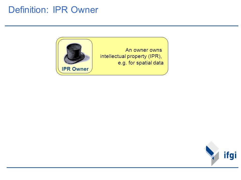 An owner owns intellectual property (IPR), e.g. for spatial data Definition: IPR Owner IPR Owner