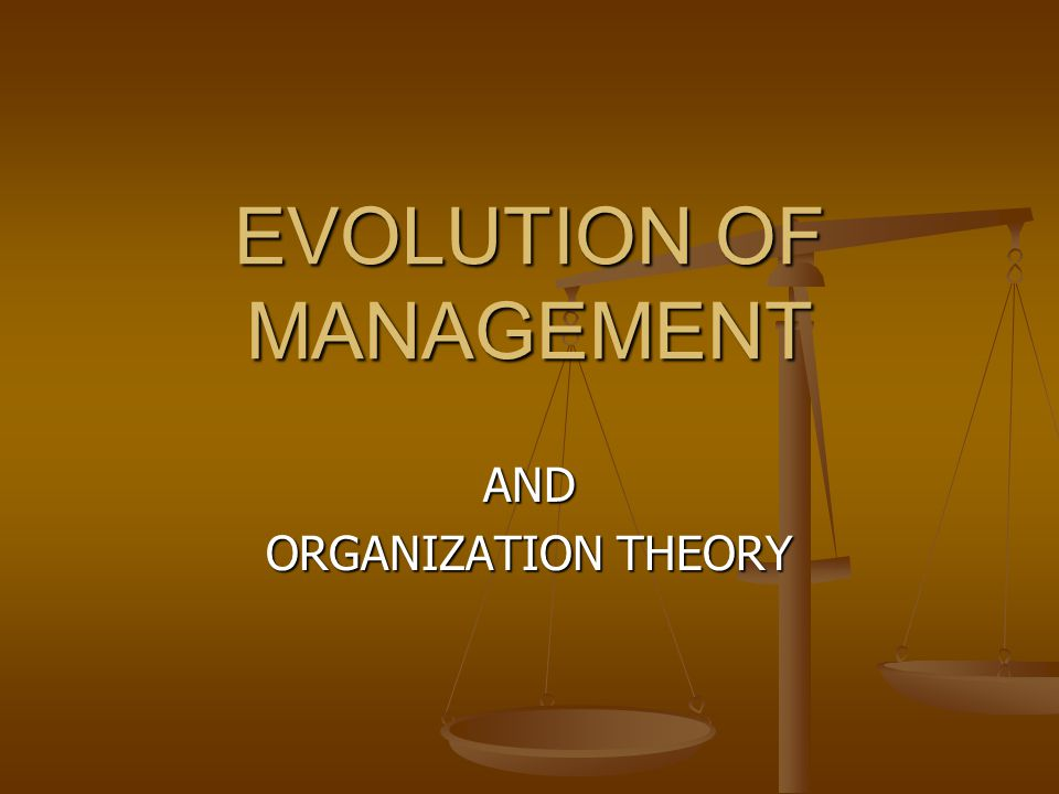 EVOLUTION OF MANAGEMENT AND ORGANIZATION THEORY