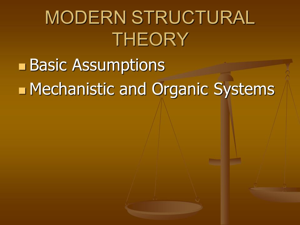 MODERN STRUCTURAL THEORY Basic Assumptions Basic Assumptions Mechanistic and Organic Systems Mechanistic and Organic Systems