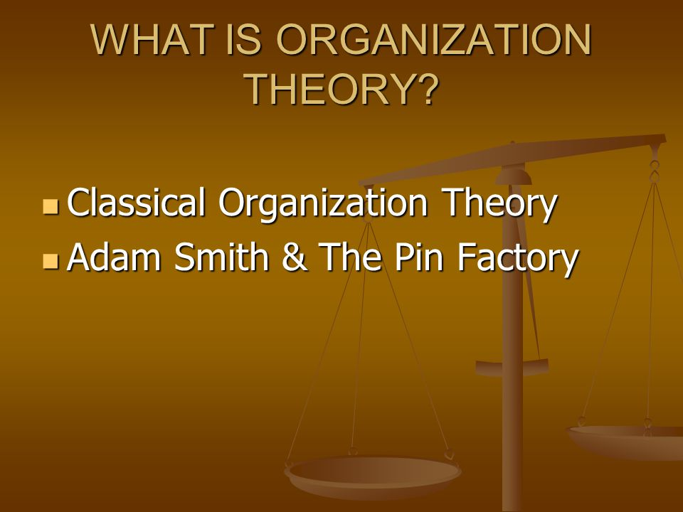 WHAT IS ORGANIZATION THEORY? Classical Organization Theory Classical Organization Theory Adam Smith & The Pin Factory Adam Smith & The Pin Factory