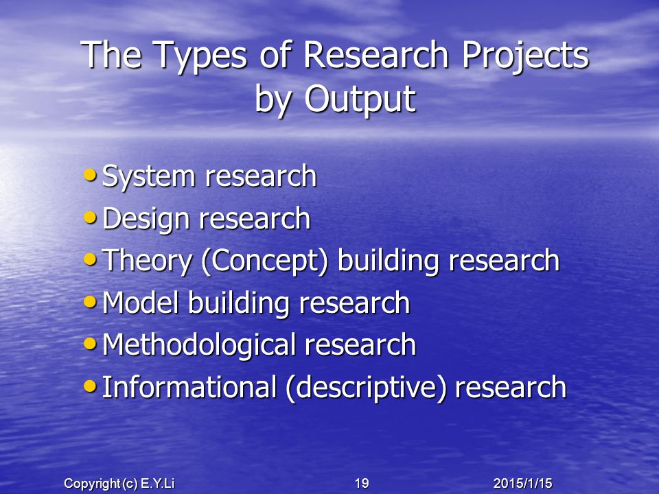 Copyright (c) E.Y.Li 192015/1/15 The Types of Research Projects by Output System research System research Design research Design research Theory (Concept) building research Theory (Concept) building research Model building research Model building research Methodological research Methodological research Informational (descriptive) research Informational (descriptive) research