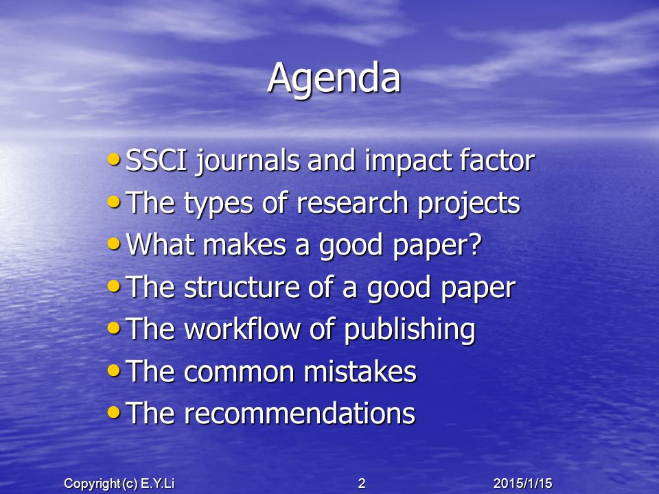 Copyright (c) E.Y.Li 32015/1/15 SSCI and SCI Journals ISI (Institute for Scientific Information) ISI (Institute for Scientific Information) Thomson ' s www.isinet.com Thomson ' s www.isinet.comwww.isinet.com SSCI: SSCI: – Began in 1956 – includes 3016 journals (2013) SCI: SCI: – Began in 1945 – SCI includes 3748 journals (2013) – SCIE includes 8411 journals (2013) AHCI: AHCI: – Began in 1975 – includes 1727 journals (2013)