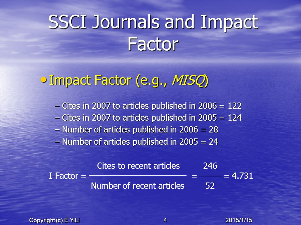 Copyright (c) E.Y.Li 52015/1/15 SSCI Journals and Impact Factor Immediacy Index (e.g., MISQ) – – Cites in 2007 to articles published in 2007 = 25 – – Number of articles published in 2007 = 41 Cites to current articles 25 I-Index = = = 0.610 Number of current articles 41