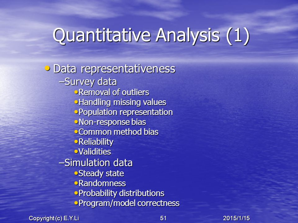 Copyright (c) E.Y.Li 512015/1/15 Quantitative Analysis (1) Data representativeness Data representativeness –Survey data Removal of outliers Removal of outliers Handling missing values Handling missing values Population representation Population representation Non-response bias Non-response bias Common method bias Common method bias Reliability Reliability Validities Validities –Simulation data Steady state Steady state Randomness Randomness Probability distributions Probability distributions Program/model correctness Program/model correctness