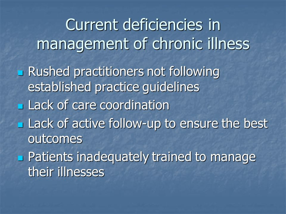 Current deficiencies in management of chronic illness Rushed practitioners not following established practice guidelines Rushed practitioners not following established practice guidelines Lack of care coordination Lack of care coordination Lack of active follow-up to ensure the best outcomes Lack of active follow-up to ensure the best outcomes Patients inadequately trained to manage their illnesses Patients inadequately trained to manage their illnesses