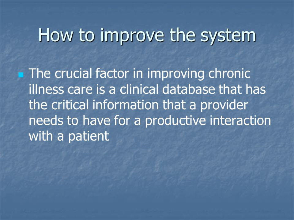 How to improve the system The crucial factor in improving chronic illness care is a clinical database that has the critical information that a provider needs to have for a productive interaction with a patient