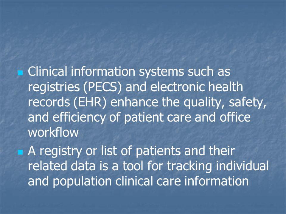 Clinical information systems such as registries (PECS) and electronic health records (EHR) enhance the quality, safety, and efficiency of patient care and office workflow A registry or list of patients and their related data is a tool for tracking individual and population clinical care information