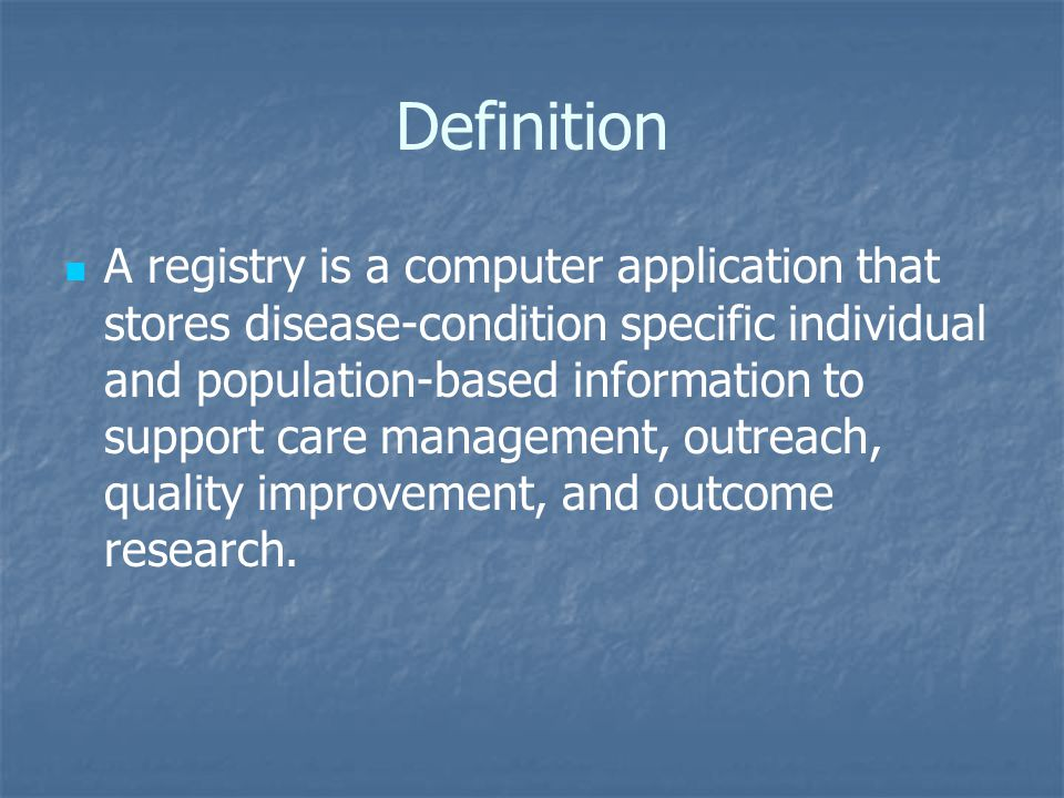 Definition A registry is a computer application that stores disease-condition specific individual and population-based information to support care management, outreach, quality improvement, and outcome research.