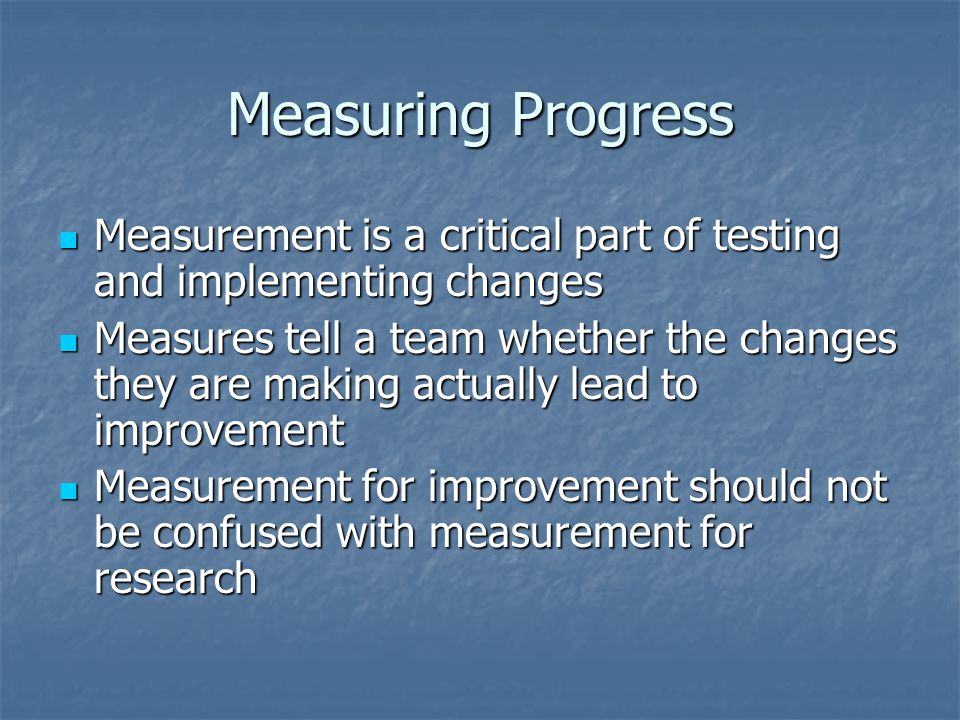 Measuring Progress Measurement is a critical part of testing and implementing changes Measurement is a critical part of testing and implementing changes Measures tell a team whether the changes they are making actually lead to improvement Measures tell a team whether the changes they are making actually lead to improvement Measurement for improvement should not be confused with measurement for research Measurement for improvement should not be confused with measurement for research