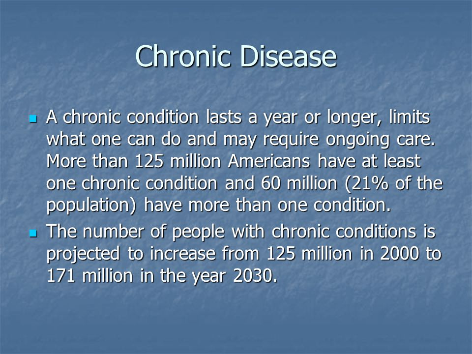 Chronic Disease A chronic condition lasts a year or longer, limits what one can do and may require ongoing care.