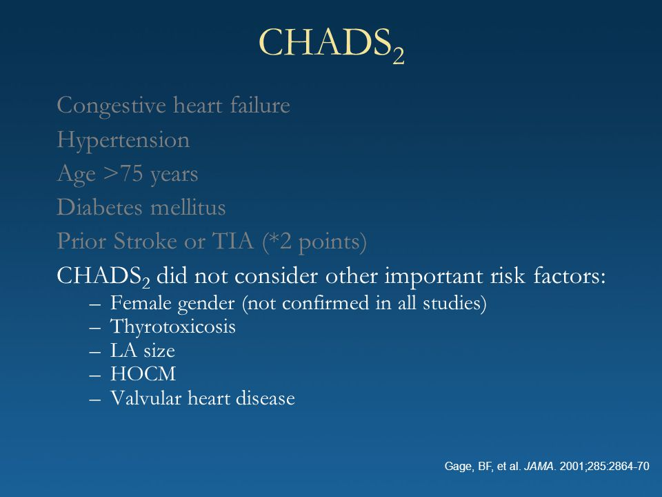 CHADS 2 Congestive heart failure Hypertension Age >75 years Diabetes mellitus Prior Stroke or TIA (*2 points) CHADS 2 did not consider other important