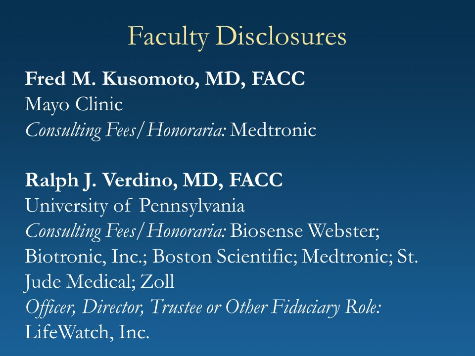 Faculty Disclosures Fred M. Kusomoto, MD, FACC Mayo Clinic Consulting Fees/Honoraria: Medtronic Ralph J. Verdino, MD, FACC University of Pennsylvania
