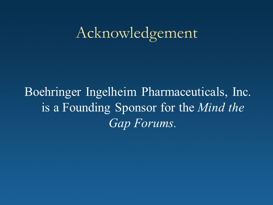 Acknowledgement Boehringer Ingelheim Pharmaceuticals, Inc. is a Founding Sponsor for the Mind the Gap Forums.