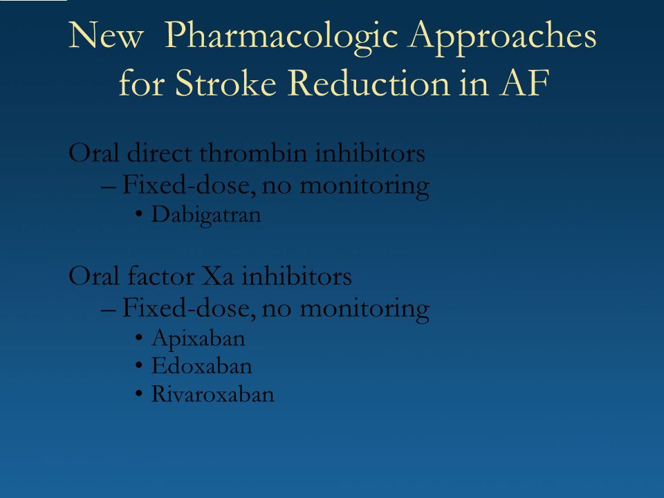 New Pharmacologic Approaches for Stroke Reduction in AF Oral direct thrombin inhibitors –Fixed-dose, no monitoring Dabigatran Oral factor Xa inhibitor