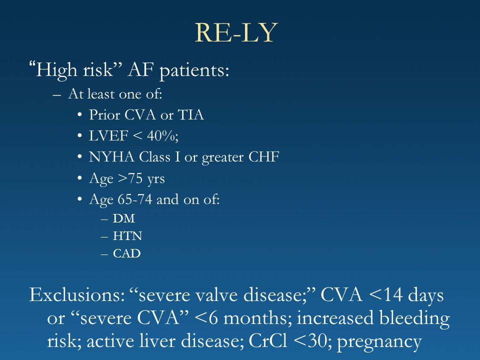 """RE-LY """" High risk"""" AF patients: –At least one of: Prior CVA or TIA LVEF < 40%; NYHA Class I or greater CHF Age >75 yrs Age 65-74 and on of: –DM –HTN –"""